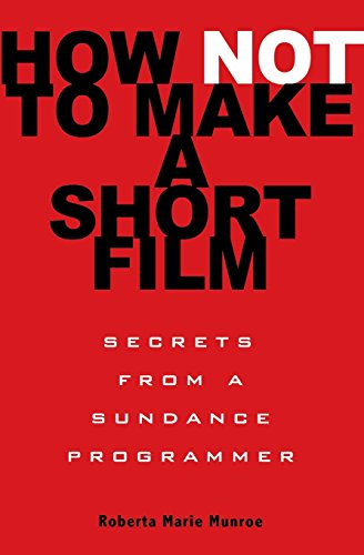 How Not To Make A Short Film: Straight Shooting From a Sundance Programmer por Roberta Munroe