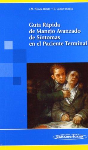 Guia rapida de manejo avanzado de sintomas en el paciente terminal / Quick reference of advanced management of symptoms in the terminally ill por Juan Manuel Nunez (DRT) Olarte, Eulalia Lopez (DRT) Imedio