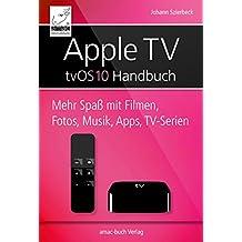 Apple TV Handbuch - tvOS 10: Mehr Spaß mit Filmen, Fotos, Musik, Apps und TV-Serien