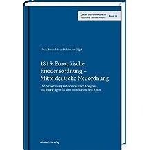 1815: Europäische Friedensordnung - Mitteldeutsche Neuordnung. Die Neuordnung auf dem Wiener Kongress und ihre Folgen für den mitteldeutschen Raum ... zur Geschichte Sachsen-Anhalts, Bd. 13)