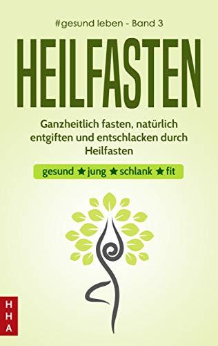 Heilfasten - Ganzheitlich fasten, natürlich entgiften und entschlacken durch Heilfasten: gesund * jung * schlank * fit (#gesund leben 3)