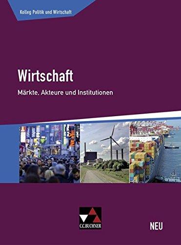 Kolleg Politik und Wirtschaft - neu / Unterrichtswerk für die Oberstufe: Kolleg Politik und Wirtschaft - neu / Wirtschaft - neu: Unterrichtswerk für die Oberstufe / Märkte, Akteure und Institutionen