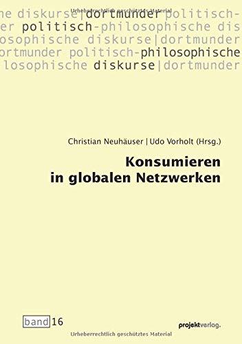 Konsumieren in globalen Netzwerken (Dortmunder politisch-philosophische Diskurse)
