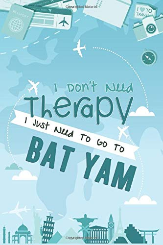 I Don't Need Therapy I Just Need To Go To Bat Yam: Bat Yam Travel Notebook / Vacation Journal / Diary / LogBook / HandLettering Funny Gift Idea For ... Tourists - 6x9 inches 120 Blank Lined Pages