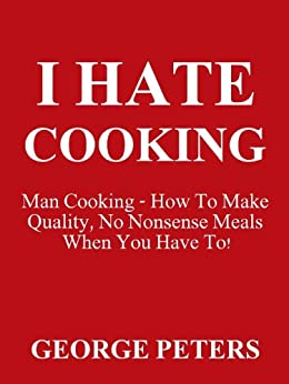 I HATE COOKING - Man Cooking by [Peters, George]