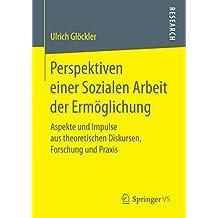 Perspektiven einer Sozialen Arbeit der Ermöglichung: Aspekte und Impulse aus theoretischen Diskursen, Forschung und Praxis