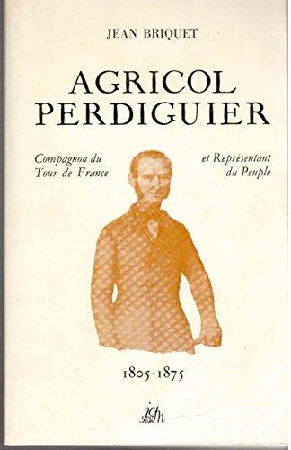 Agricol Perdiguier: Compagnon du Tour de France et representant du peuple, 1805-1875 : avec des lettres choisies d'Agricol Perdiguier, de sa femme Lis