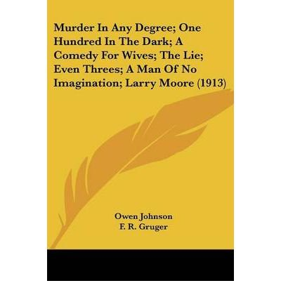 Murder in Any Degree; One Hundred in the Dark; A Comedy for Wives; The Lie; Even Threes; A Man of No Imagination; Larry Moore (1913) (Paperback) - Common