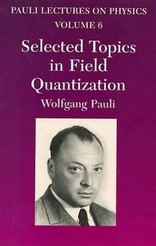 Selected Topics in Field Quantization: Volume 6 of Pauli Lectures on Physics: Vol 6 (Dover Books on Physics)