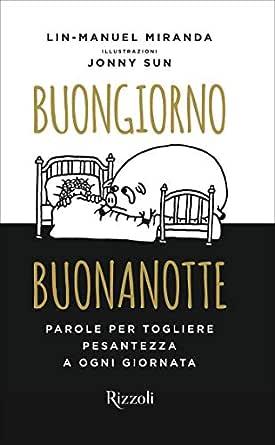 Buongiorno Buonanotte Parole Per Togliere Pesantezza A Agni Giornata Ebook Miranda Lin Manuel Amazon It Kindle Store