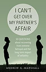 I Can't Get Over My Partner's Affair: 50 Questions About Recovering from Extreme Betrayal and the Long-Term Impact of Infidelity by Andrew G. Marshall (2015-10-22)