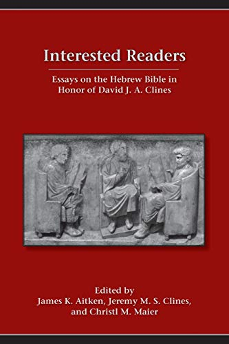 Interested Readers: Essays on the Hebrew Bible in Honor of David J. A. Clines di James K. Aitken,Jeremy M. S. Clines,Cristl M. Maier