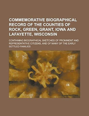 Commemorative Biographical Record of the Counties of Rock, Green, Grant, Iowa and Lafayette, Wisconsin; Containing Biographical Sketches of Prominent ... and of Many of the Early Settled Families