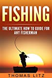 Fishing: The Ultimate How to Guide for Any Fisherman (Deep Sea Fishing, Coarse Fishing, Relaxation Fishing, Fishing Tackle, Do's and Dont's of Fishing)
