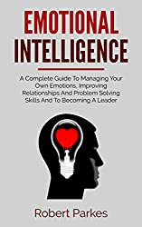 Emotional Intelligence: A Complete Guide To Managing Your Own Emotions, Improving Relationships And Problem Solving Skills And To Becoming A Leader (Emotional Intelligence Series Book 1)