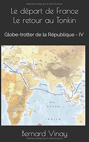Le départ de France Le retour au Tonkin: Globe-trotter de la république - IV par Bernard Marie Joseph Vinay