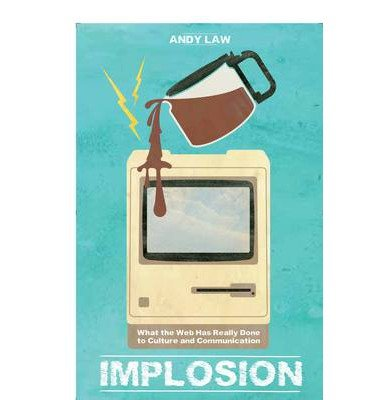 [(Implosion: What the Web Has Really Done to Culture and Communications)] [ By (author) Andy Law ] [October, 2013] par Andy Law