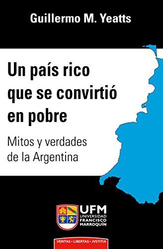 Un país rico que se convirtió en pobre: Mitos y verdades de la Argentina por Guillermo M. Yeatts