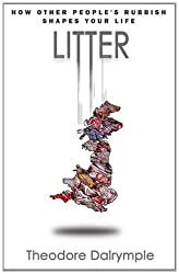 Litter: How Other People's Rubbish Shapes Our Life by Theodore Dalrymple (2011-01-01)