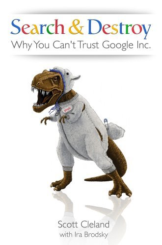 Search & Destroy: Why You Can't Trust Google Inc. by Scott Cleland (2011-05-10)
