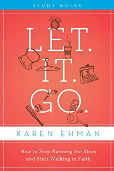 Let. It. Go. Study Guide: How to Stop Running the Show and Start Walking in Faith di [Ehman, Karen]