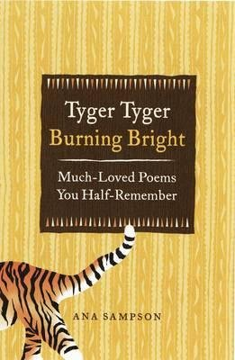 By Ana Sampson Tyger Tyger, Burning Bright: Much-Loved Poems You Half-Remember