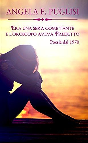 Era una sera come tante e l'oroscopo aveva predetto: raccolta di poesie  dal 1970 di [Puglisi, Angela F.]