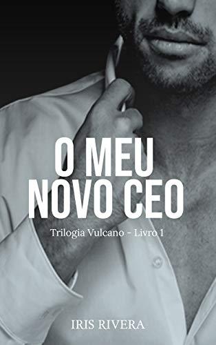 O Meu Novo CEO: Trilogia Vulcano (Portuguese Edition) por Iris Rivera