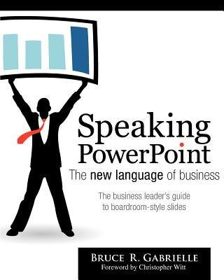 [ Speaking PowerPoint: The New Language of Business Gabrielle, Bruce R. ( Author ) ] { Paperback } 2010
