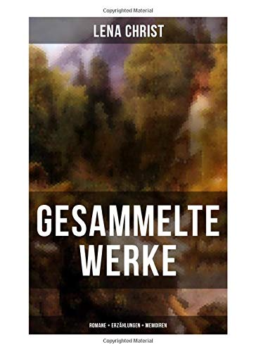 Gesammelte Werke: Romane + Erzählungen + Memoiren: Die Rumplhanni, Erinnerungen einer Überflüssigen, Bayerische Geschichten, Madam Bäuerin, Mathias Bichler, Lausdirndlgeschichten...
