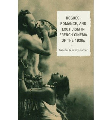 [(Rogues, Romance, and Exoticism in French Cinema of the 1930s)] [Author: Colleen Kennedy-Karpat] published on (April, 2013)