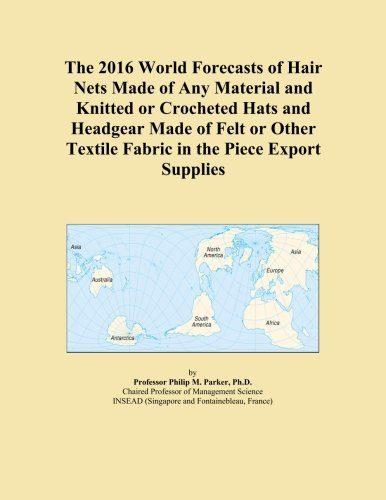 The 2016 World Forecasts of Hair Nets Made of Any Material and Knitted or Crocheted Hats and Headgear Made of Felt or Other Textile Fabric in the Piece Export Supplies Crocheted Hair Net