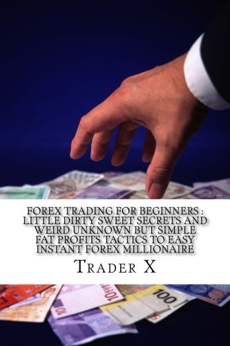 forex-trading-for-beginners-little-dirty-sweet-secrets-and-weird-unknown-but-simple-fat-profits-tact