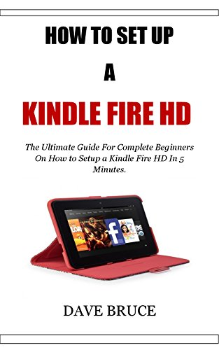 HOW TO SET UP A KINDLE FIRE HD: The Ultimate Guide For Complete Beginners On How to Setup a Kindle Fire HD In 5 Minutes. (English Edition) (Setup Kindle Fire)
