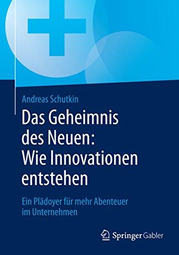 Das Geheimnis des Neuen: Wie Innovationen entstehen: Ein Plädoyer für mehr Abenteuer im Unternehmen