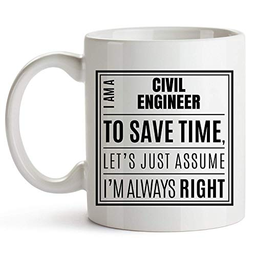 Civil Engineer Gifts - I Am A Civil Engineer. To Save Time, Let's Just Assume I'm Always Right. - Civil Engineer White Coffee Mug, Sarcastic Engineer Gift, Geeky Civil Engineer Mug, 11oz Mug