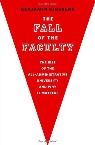 The Fall of the Faculty: The Rise of the All-Administrative University and Why It Matters 2nd (second) Edition by Ginsberg, Benjamin published by Oxford University Press, USA (2011)