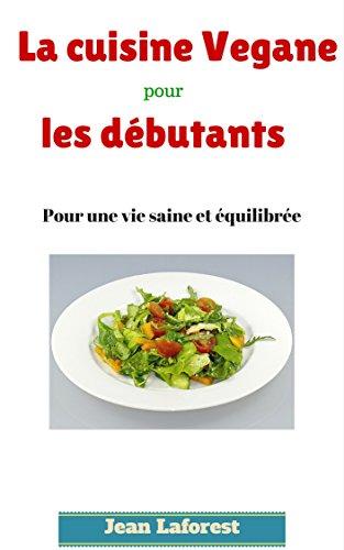 Cuisine vegane pour les débutants: Pour une vie saine et équilibrée par Jean Laforest