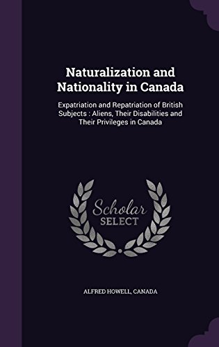 Naturalization and Nationality in Canada: Expatriation and Repatriation of British Subjects : Aliens, Their Disabilities and Their Privileges in Canada