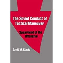 The Soviet Conduct of Tactical Maneuver: Spearhead of the Offensive (Soviet (Russian) Military Theory and Practice) by David Glantz (1991-08-03)