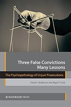 Three False Convictions, Many Lessons: The Psychopathology of Unjust Prosecutions (English Edition) di [Anderson, David C, Scott, Nigel P]