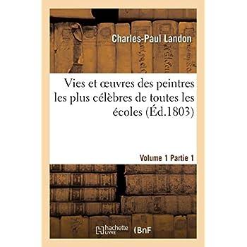 Vies et oeuvres des peintres les plus célèbres de toutes les écoles. Vol. 1, part. 1