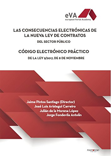 Las consecuencias electrónicas de la nueva Ley de Contratos del Sector Público: Código electrónico práctico de la Ley 9/2017, de 8 de noviembre por Jaime Pintos Santiago (Dir.)