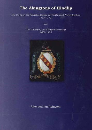 Abingtons of Hindlip: The Story of the Abington Family of Hindlip Hall Worcestershire 1515-1923 / The History of Our Abington Ancestry 1668-1923