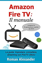 Amazon Fire TV: Il manuale: La guida: Impostare, connettere, streaming con FireTV (Stick) (Smart Home System Vol. 6)