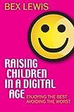 Raising Children in a Digital Age: Enjoying The Best And Avoiding The Worst
