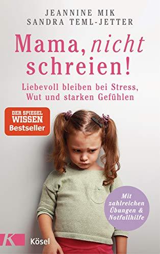 Mama, nicht schreien!: Liebevoll bleiben bei Stress, Wut und starken Gefühlen. - Mit zahlreichen Übungen und Notfallhilfe -