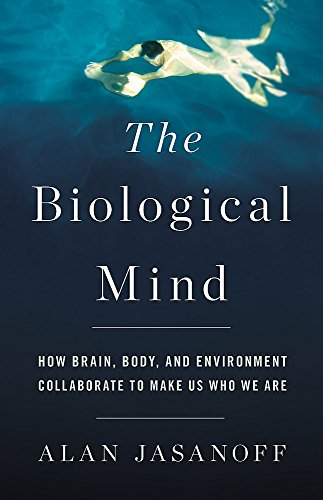 The Biological Mind: How Brain, Body, and Environment Collaborate to Make Us Who We Are por Alan Jasanoff