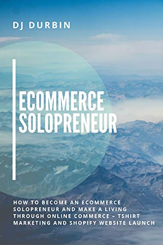 Ecommerce Solopreneur: How to Become an Ecommerce Solopreneur and Make a Living Through Online Commerce - Tshirt Marketing and Shopify Website Launch (English Edition)