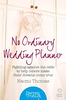 No Ordinary Wedding Planner: Fighting against the odds to help others make their dreams come true (HarperTrue Life - A Short Read) by [Thomas, Naomi]